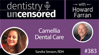 383 Camellia Dental Care with Sandra Senzon : Dentistry Uncensored with Howard Farran