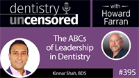 395 The ABCs of Leadership in Dentistry with Kinnar Shah : Dentistry Uncensored with Howard Farran