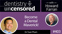 403 Become a Dental Maverick! with Tuan Pham : Dentistry Uncensored with Howard Farran