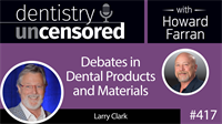417 Debates in Dental Products and Materials with Larry Clark : Dentistry Uncensored with Howard Farran