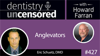 427 Anglevators with Eric Schuetz : Dentistry Uncensored with Howard Farran