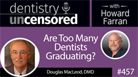 457 Are Too Many Dentists Graduating? with Douglas MacLeod : Dentistry Uncensored with Howard Farran