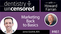 461 Marketing Back to Basics with James Goolnik : Dentistry Uncensored with Howard Farran