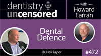 472 Dental Defense with Neil Taylor : Dentistry Uncensored with Howard Farran