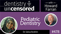 478 Pediatric Dentistry with Salwa Ibrahim : Dentistry Uncensored with Howard Farran