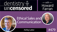 479 Ethical Sales and Communication with Ashley Latter : Dentistry Uncensored with Howard Farran