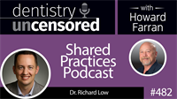 482 Shared Practices Podcast with Richard Low : Dentistry Uncensored with Howard Farran