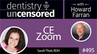 495 CE Zoom with Sarah Thiel : Dentistry Uncensored with Howard Farran