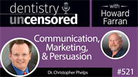 521 Communication, Marketing, and Persuasion with Christopher Phelps : Dentistry Uncensored with Howard Farran