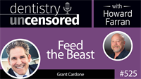 525 Feed the Beast with Grant Cardone : Dentistry Uncensored with Howard Farran