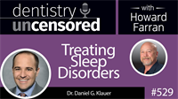 529 Treating Sleep Disorders with Daniel Klauer : Dentistry Uncensored with Howard Farran