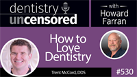 530 How to Love Dentistry with Trent McCord : Dentistry Uncensored with Howard Farran