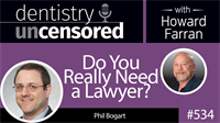 534 Do You Really Need a Lawyer? with Phil Bogart : Dentistry Uncensored with Howard Farran