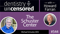 544 The Schuster Center with Michael Schuster : Dentistry Uncensored with Howard Farran