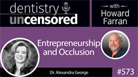 573 Entrepreneurship and Occlusion with Alexandra George : Dentistry Uncensored with Howard Farran