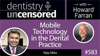 583 Mobile Technology in the Dental Practice with Vijay Sikka : Dentistry Uncensored with Howard Farran