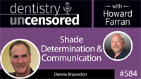 584 Shade Determination and Communication with Dennis Braunston : Dentistry Uncensored with Howard Farran
