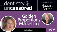 593 Smart Marketing Strategies - Golden Proportions Marketing with Xaña Winans : Dentistry Uncensored with Howard Farran