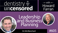605 Leadership and Business Planning with Kirk Blanchard : Dentistry Uncensored with Howard Farran