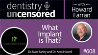 608 What Implant is That? with Nate Farley and Kent Howell : Dentistry Uncensored with Howard Farran
