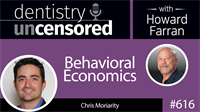 616 Behavioral Economics with Chris Moriarity : Dentistry Uncensored with Howard Farran