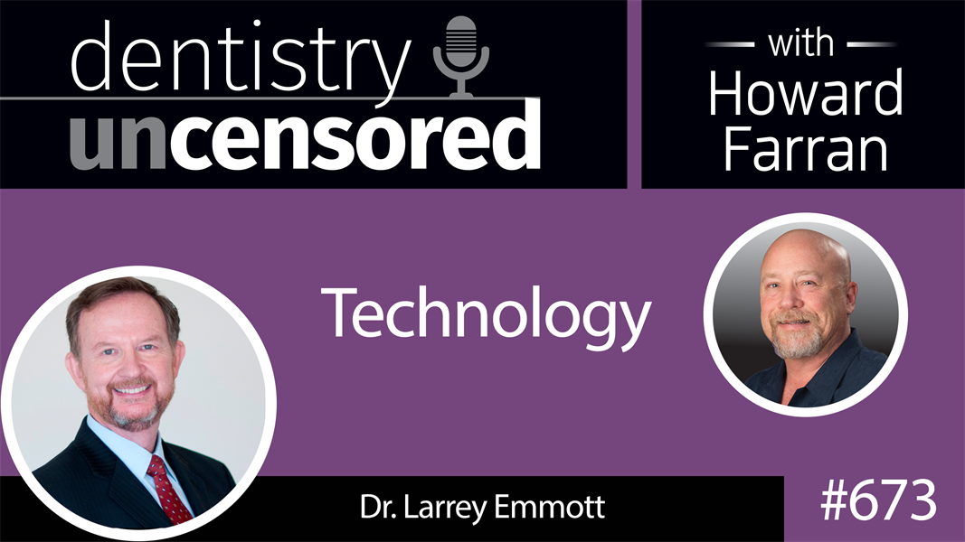 673 Technology with Dr. Larry Emmott: Dentistry Uncensored with Howard Farran