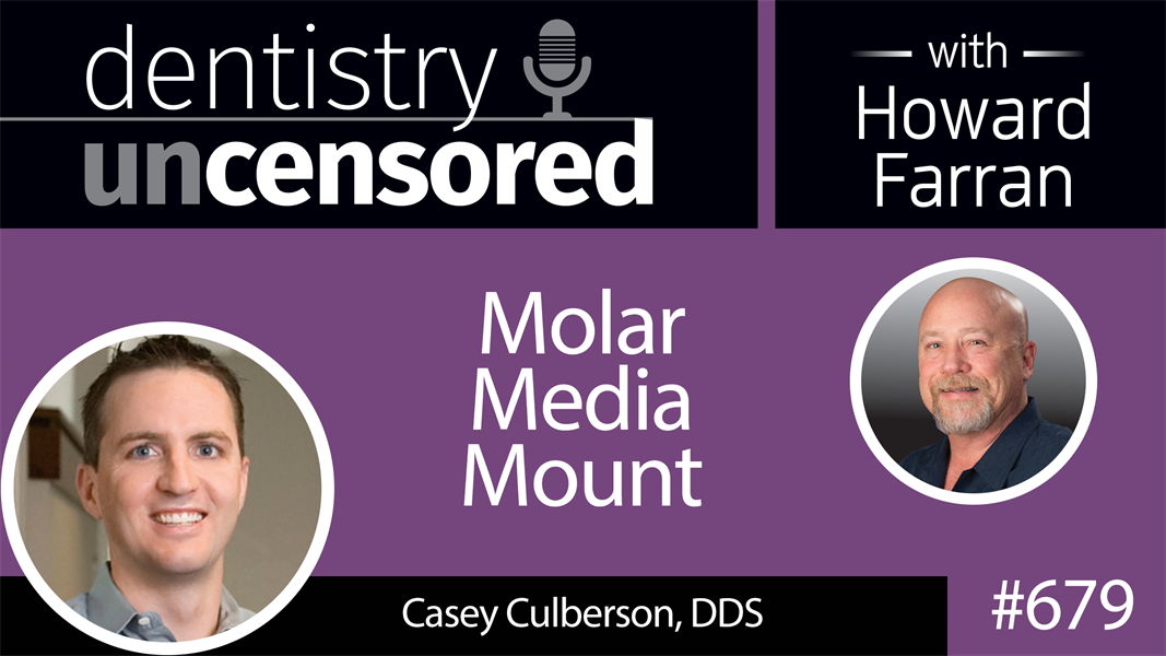 679 Molar Media Mount with Casey Culberson, DDS : Dentistry Uncensored with Howard Farran