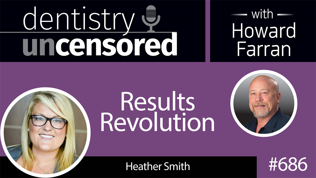 686 Results Revolution with Heather Smith : Dentistry Uncensored with Howard Farran