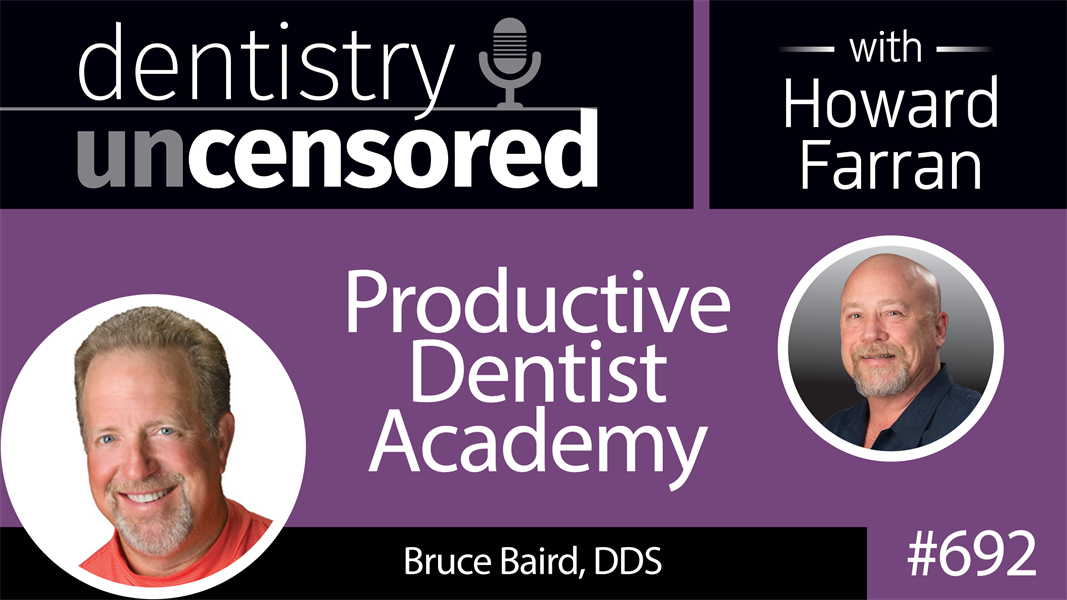 692 Productive Dentist Academy with Bruce Baird : Dentistry Uncensored with Howard Farran