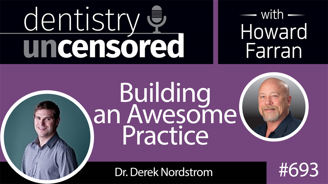 693 Building an Awesome Practice with Dr. Derek Nordstrom : Dentistry Uncensored with Howard Farran