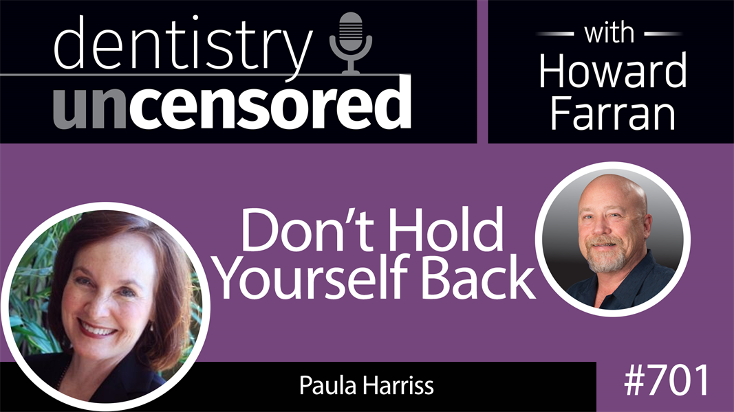 701 Don't Hold Yourself Back! with Paula Harriss : Dentistry Uncensored with Howard Farran