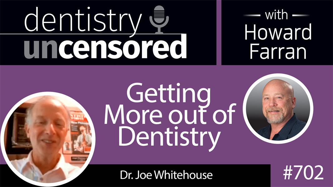 702 Getting More out of Dentistry with Dr. Joe Whitehouse : Dentistry Uncensored with Howard Farran