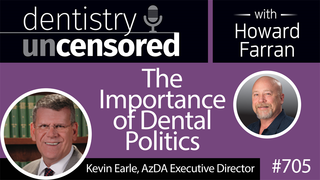 705 The Importance of Dental Politics with Kevin Earle : Dentistry Uncensored with Howard Farran