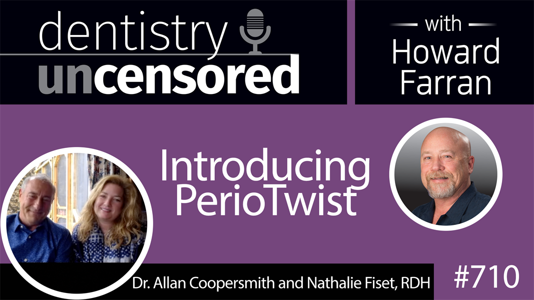 710 Introducing PerioTwist with Dr. Allan Coopersmith and Nathalie Fiset, RDH : Dentistry Uncensored with Howard Farran