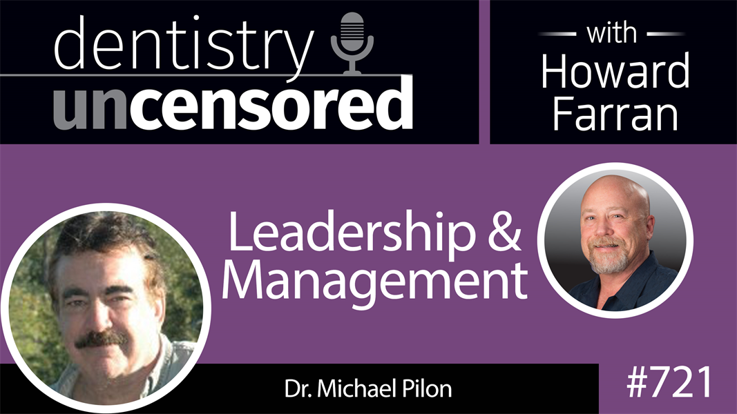 721 Leadership and Management with Dr. Michael Pilon : Dentistry Uncensored with Howard Farran
