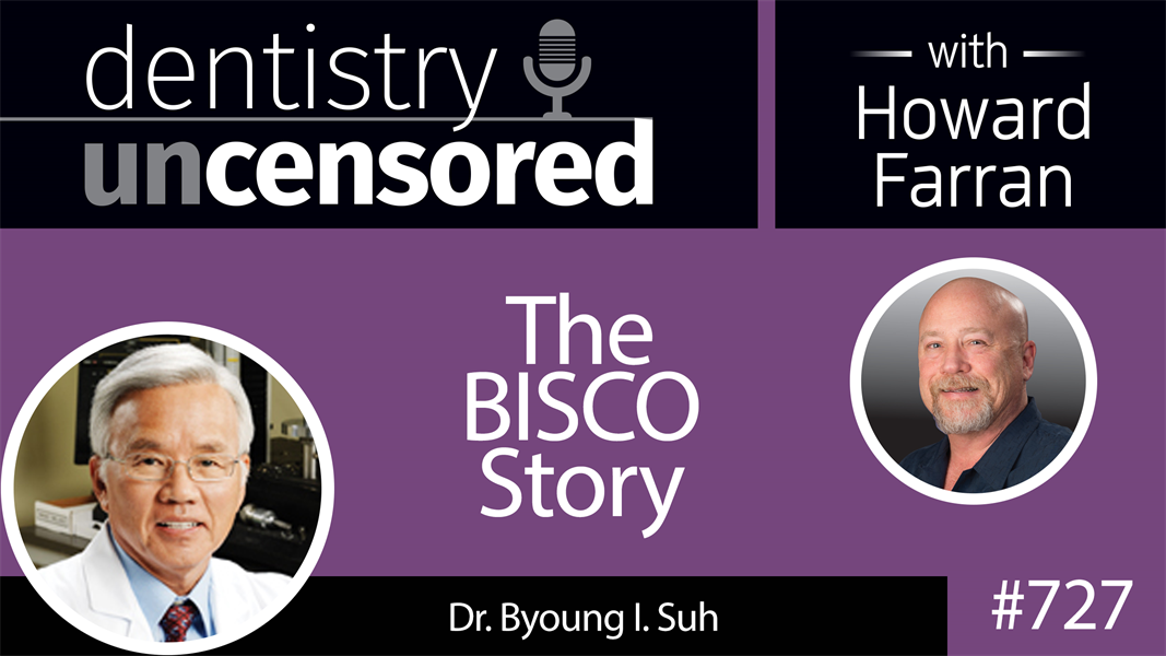 727 The BISCO Story with Dr. Byoung Suh : Dentistry Uncensored with Howard Farran
