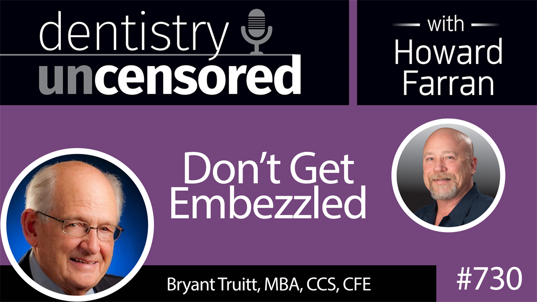 730 Don't get Embezzled! with Bryant Truitt, MBA, CCS, CFE : Dentistry Uncensored with Howard Farran