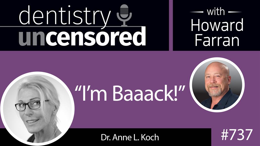 "737 ""I'm Baaack"" - Dr. Anne L. Koch : Dentistry Uncensored with Howard Farran"