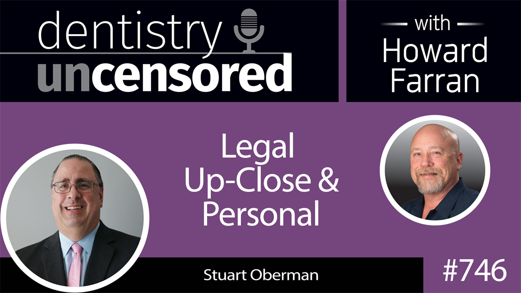 746 Legal Up-close and Personal with Stuart Oberman : Dentistry Uncensored with Howard Farran