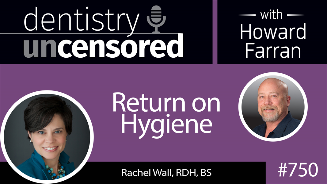 750 Return on Hygiene with Rachel Wall, RDH, BS : Dentistry Uncensored with Howard Farran