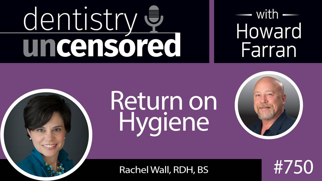 750 Return on Hygiene with Rachel Wall, RDH, BS : Dentistry Uncensored with Howard Farran