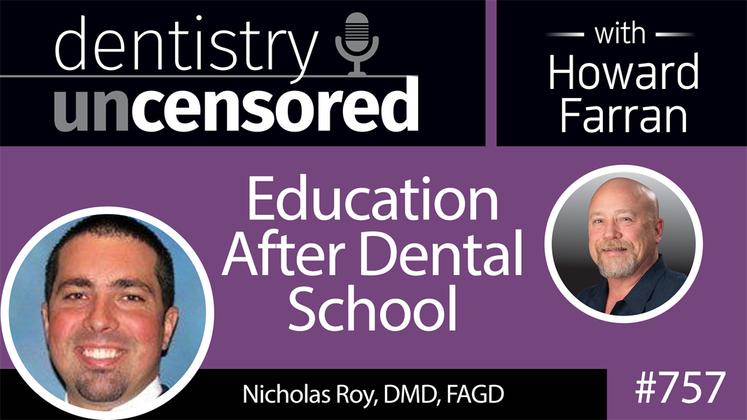 757 Education After Dental School with Nicholas Roy, DMD, FAGD : Dentistry Uncensored with Howard Farran