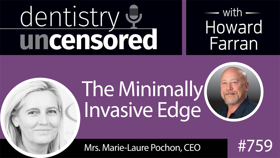 759 The Minimally Invasive Edge with Mrs. Marie-Laure Pochon, CEO : Dentistry Uncensored with Howard Farran
