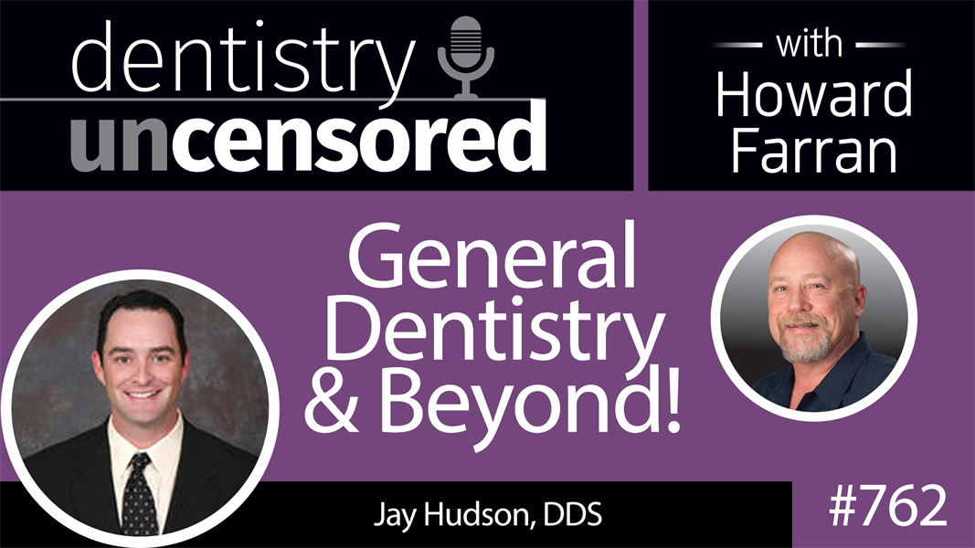 762 General Dentistry and Beyond! with Jay Hudson, DDS : Dentistry Uncensored with Howard Farran