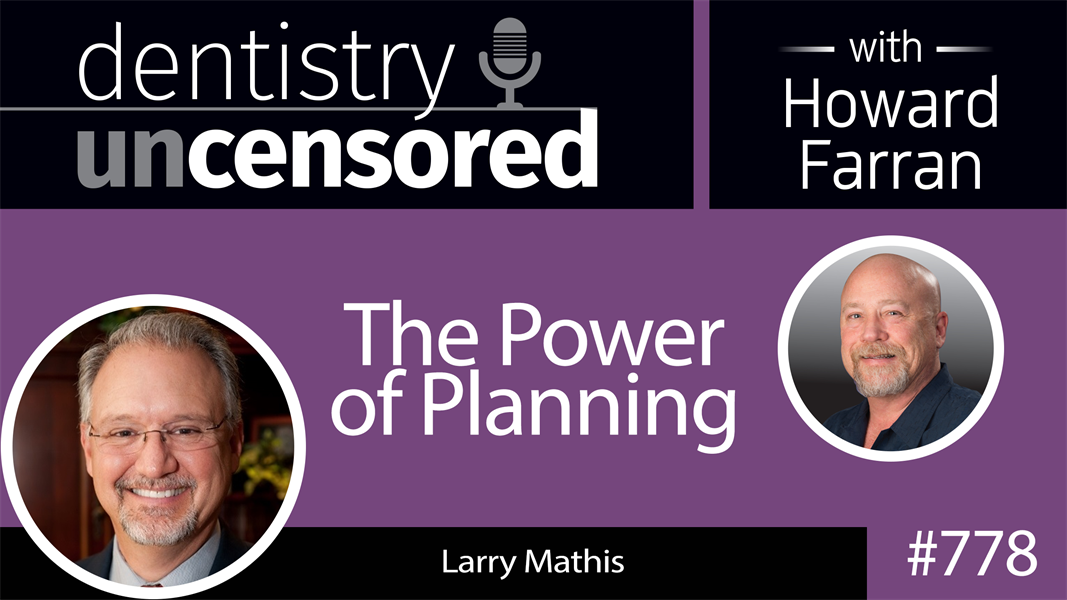 778 The Power of Planning with Larry Mathis : Dentistry Uncensored with Howard Farran