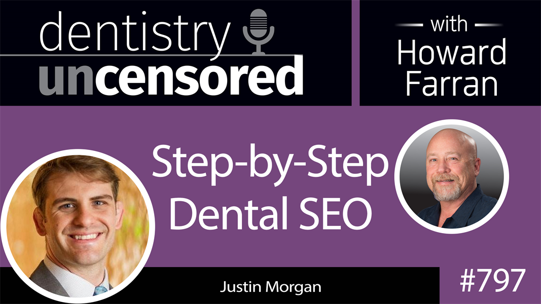 797 Step-by-Step Dental SEO with Justin Morgan, The Dental Marketing Guy : Dentistry Uncensored with Howard Farran
