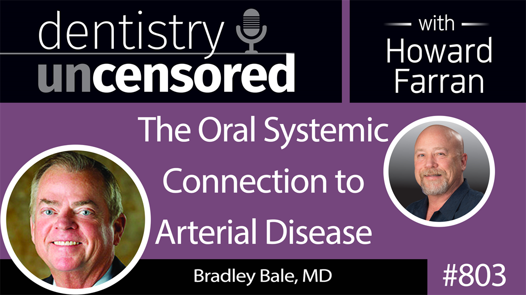803 The Oral Systemic Connection to Arterial Disease with Bradley Bale, MD : Dentistry Uncensored with Howard Farran