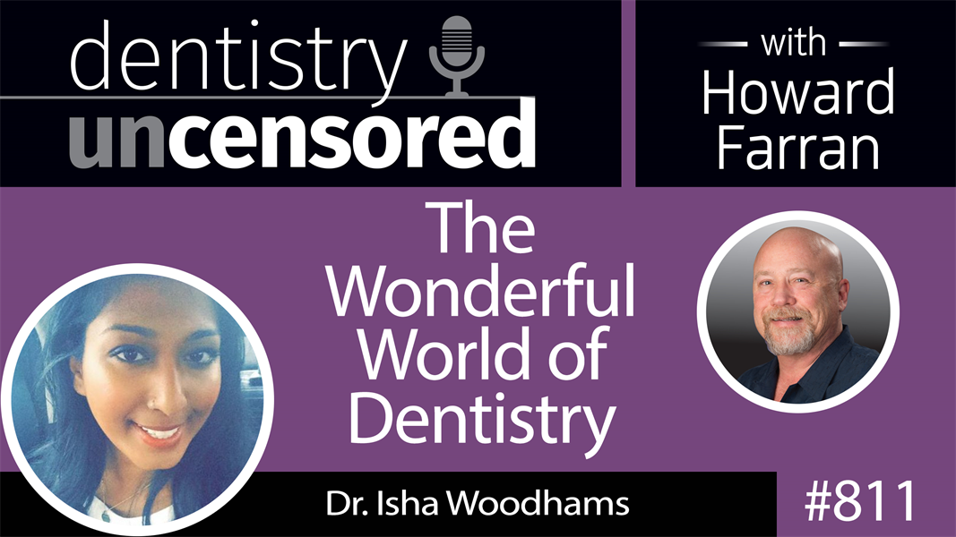 811 The Wonderful World of Dentistry with Dr. Isha Woodhams : Dentistry Uncensored with Howard Farran