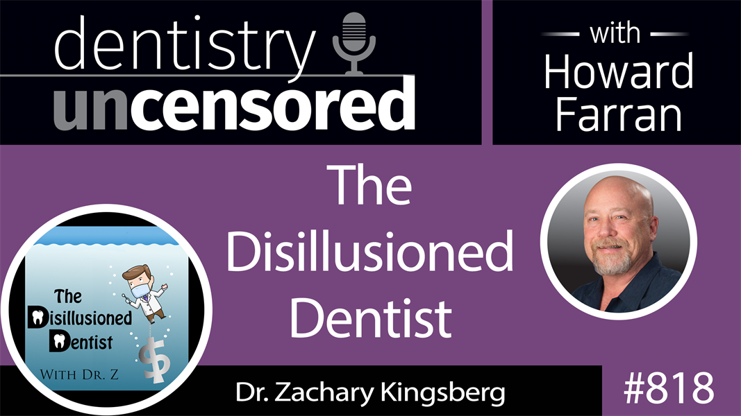 818 The Disillusioned Dentist with Dr. Zachary Kingsberg : Dentistry Uncensored with Howard Farran