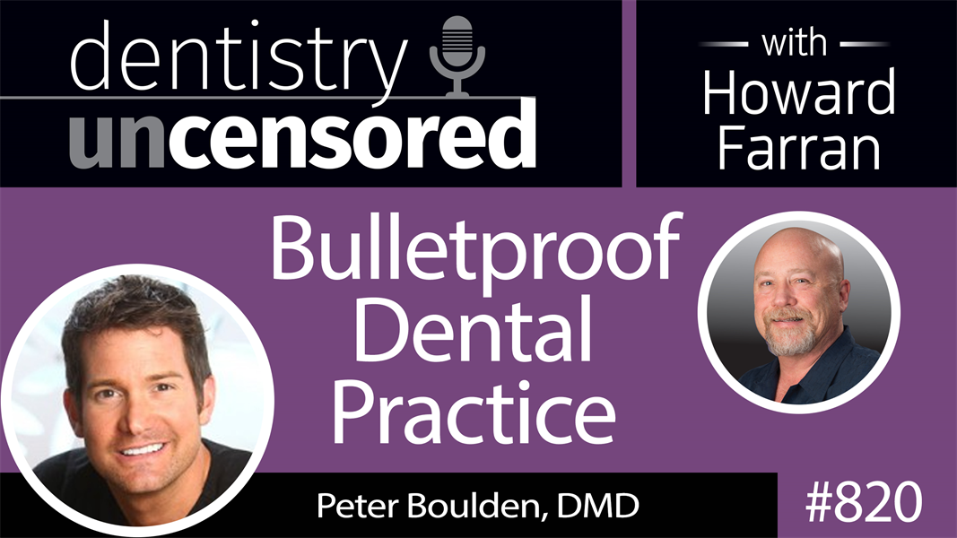 820 Bulletproof Dental Practice with Peter Boulden, DMD : Dentistry Uncensored with Howard Farran